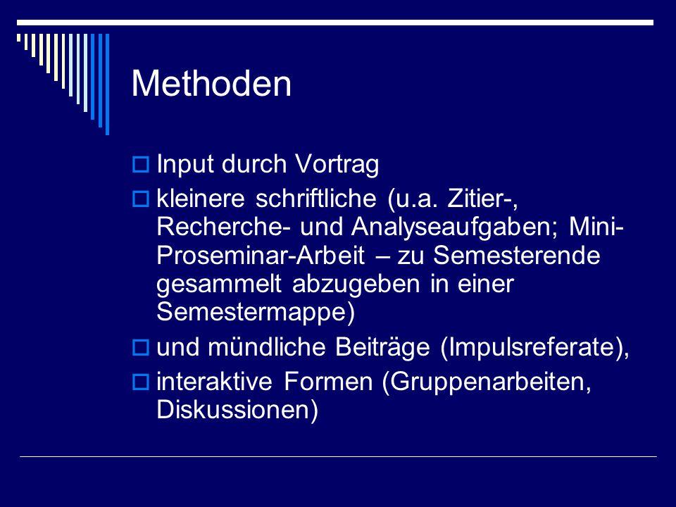 Methoden  Input durch Vortrag  kleinere schriftliche (u.a. Zitier-, Recherche- und Analyseaufgaben; Mini- Proseminar-Arbeit – zu Semesterende gesamm
