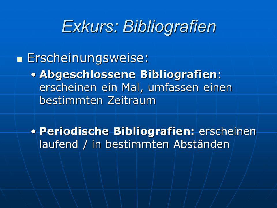Exkurs: Bibliografien Erscheinungsweise: Erscheinungsweise: Abgeschlossene Bibliografien: erscheinen ein Mal, umfassen einen bestimmten ZeitraumAbgesc