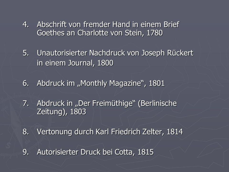 4. Abschrift von fremder Hand in einem Brief Goethes an Charlotte von Stein, 1780 5. Unautorisierter Nachdruck von Joseph Rückert in einem Journal, 18