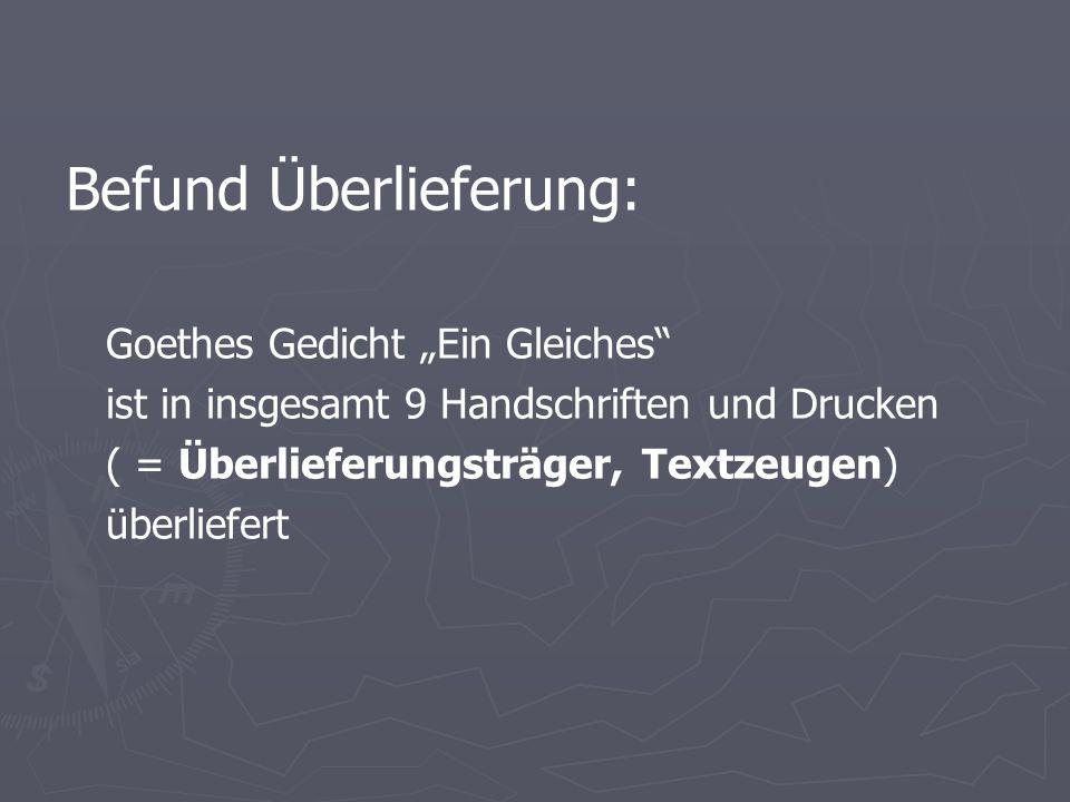 """Befund Überlieferung: Goethes Gedicht """"Ein Gleiches ist in insgesamt 9 Handschriften und Drucken ( = Überlieferungsträger, Textzeugen) überliefert"""