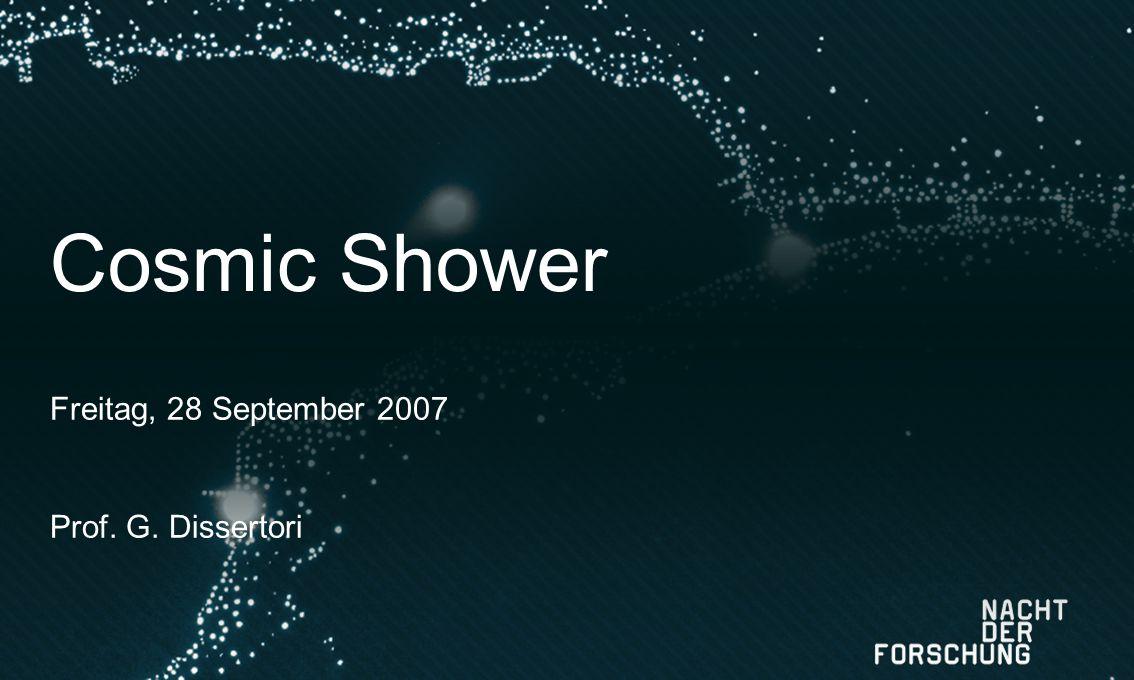 Cosmic Shower Freitag, 28 September 2007 Prof. G. Dissertori