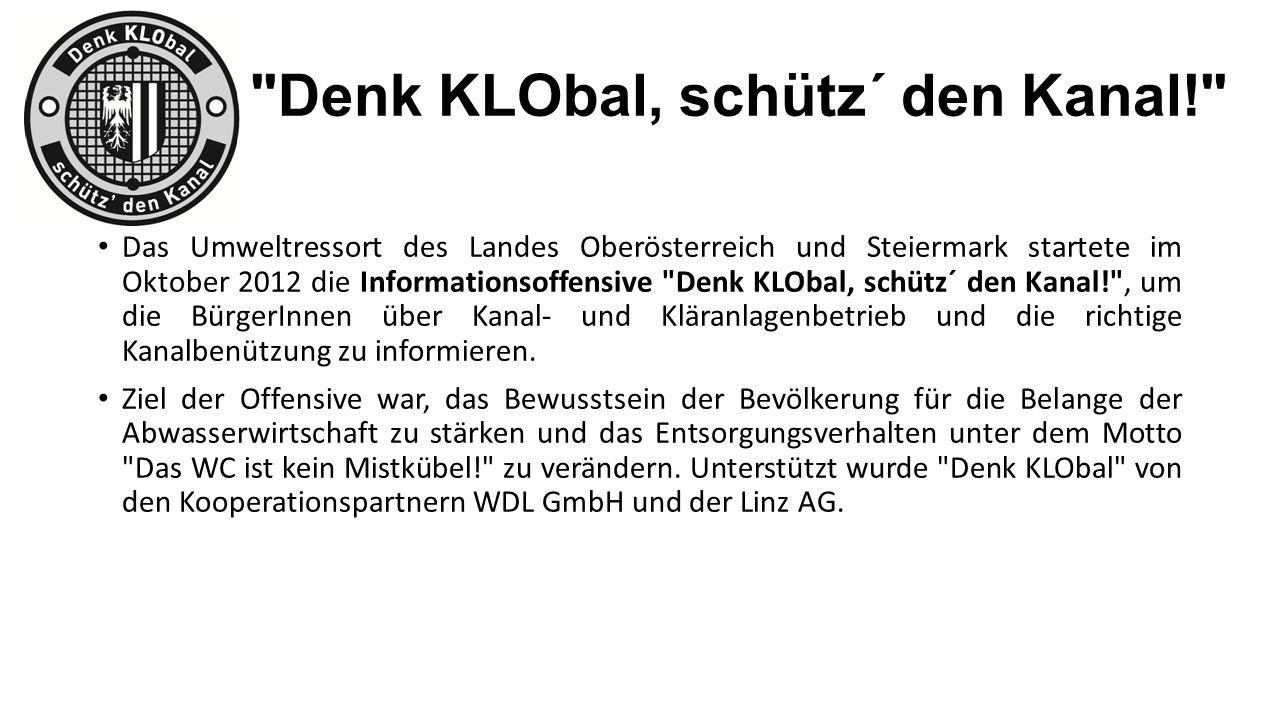Denk KLObal, schütz´ den Kanal! Das Umweltressort des Landes Oberösterreich und Steiermark startete im Oktober 2012 die Informationsoffensive Denk KLObal, schütz´ den Kanal! , um die BürgerInnen über Kanal- und Kläranlagenbetrieb und die richtige Kanalbenützung zu informieren.