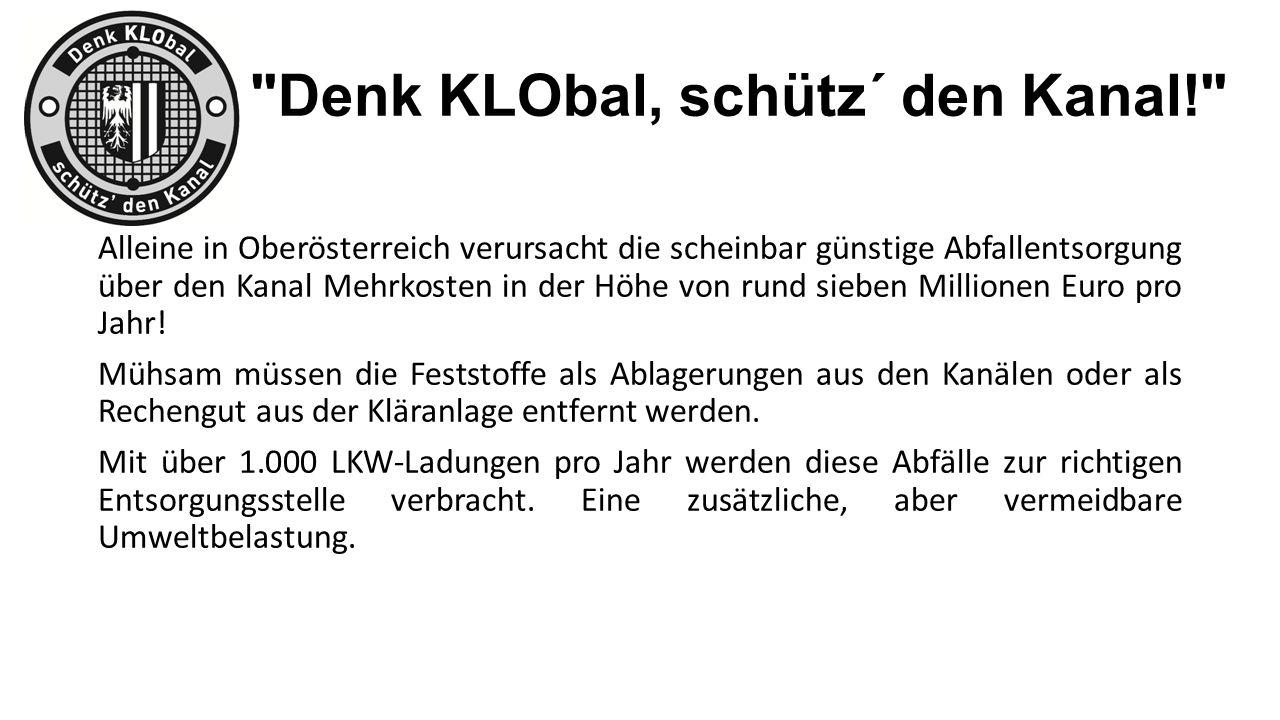 Denk KLObal, schütz´ den Kanal! Alleine in Oberösterreich verursacht die scheinbar günstige Abfallentsorgung über den Kanal Mehrkosten in der Höhe von rund sieben Millionen Euro pro Jahr.