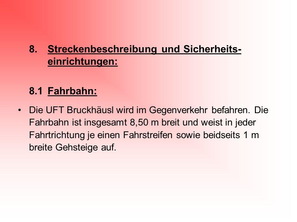 8.Streckenbeschreibung und Sicherheits- einrichtungen: 8.1Fahrbahn: Die UFT Bruckhäusl wird im Gegenverkehr befahren. Die Fahrbahn ist insgesamt 8,50
