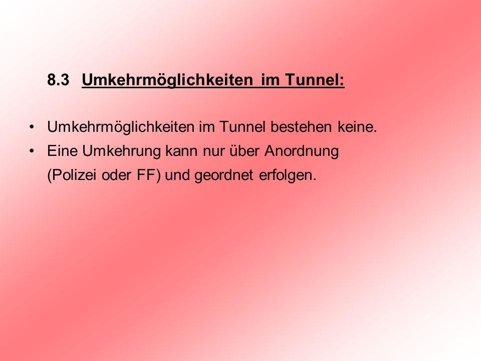 8.3 Umkehrmöglichkeiten im Tunnel: Umkehrmöglichkeiten im Tunnel bestehen keine. Eine Umkehrung kann nur über Anordnung (Polizei oder FF) und geordnet