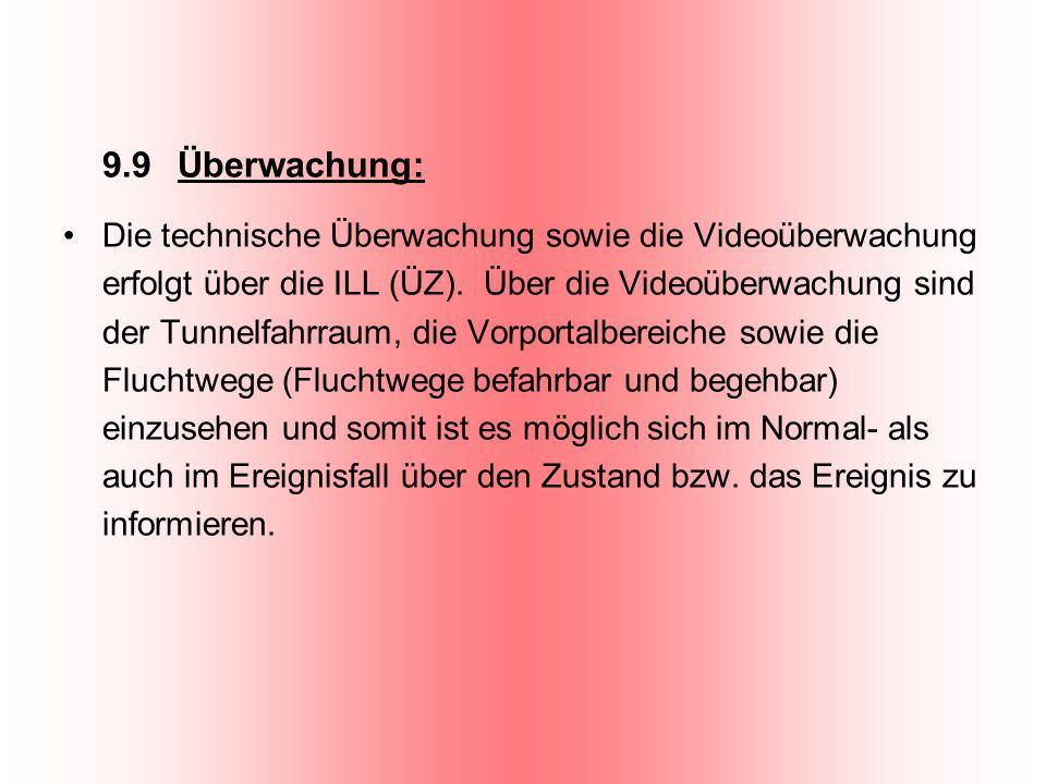 9.9 Überwachung: Die technische Überwachung sowie die Videoüberwachung erfolgt über die ILL (ÜZ). Über die Videoüberwachung sind der Tunnelfahrraum, d