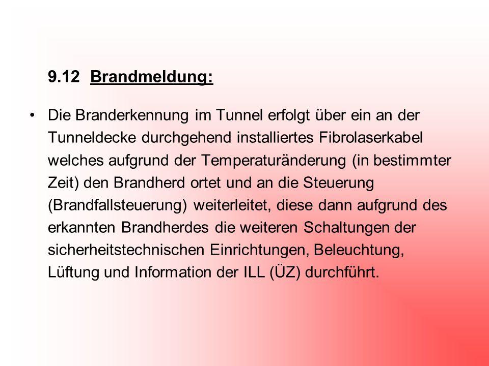 9.12 Brandmeldung: Die Branderkennung im Tunnel erfolgt über ein an der Tunneldecke durchgehend installiertes Fibrolaserkabel welches aufgrund der Tem