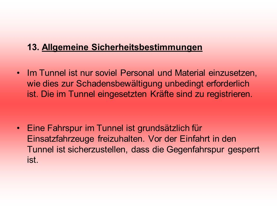 13. Allgemeine Sicherheitsbestimmungen Im Tunnel ist nur soviel Personal und Material einzusetzen, wie dies zur Schadensbewältigung unbedingt erforder