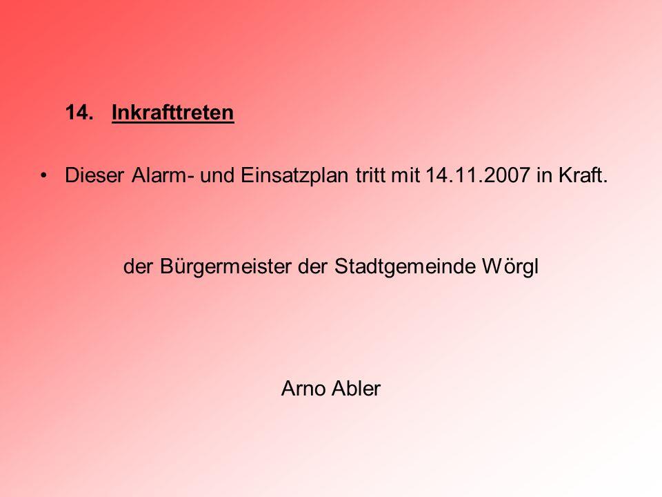 14. Inkrafttreten Dieser Alarm- und Einsatzplan tritt mit 14.11.2007 in Kraft. der Bürgermeister der Stadtgemeinde Wörgl Arno Abler