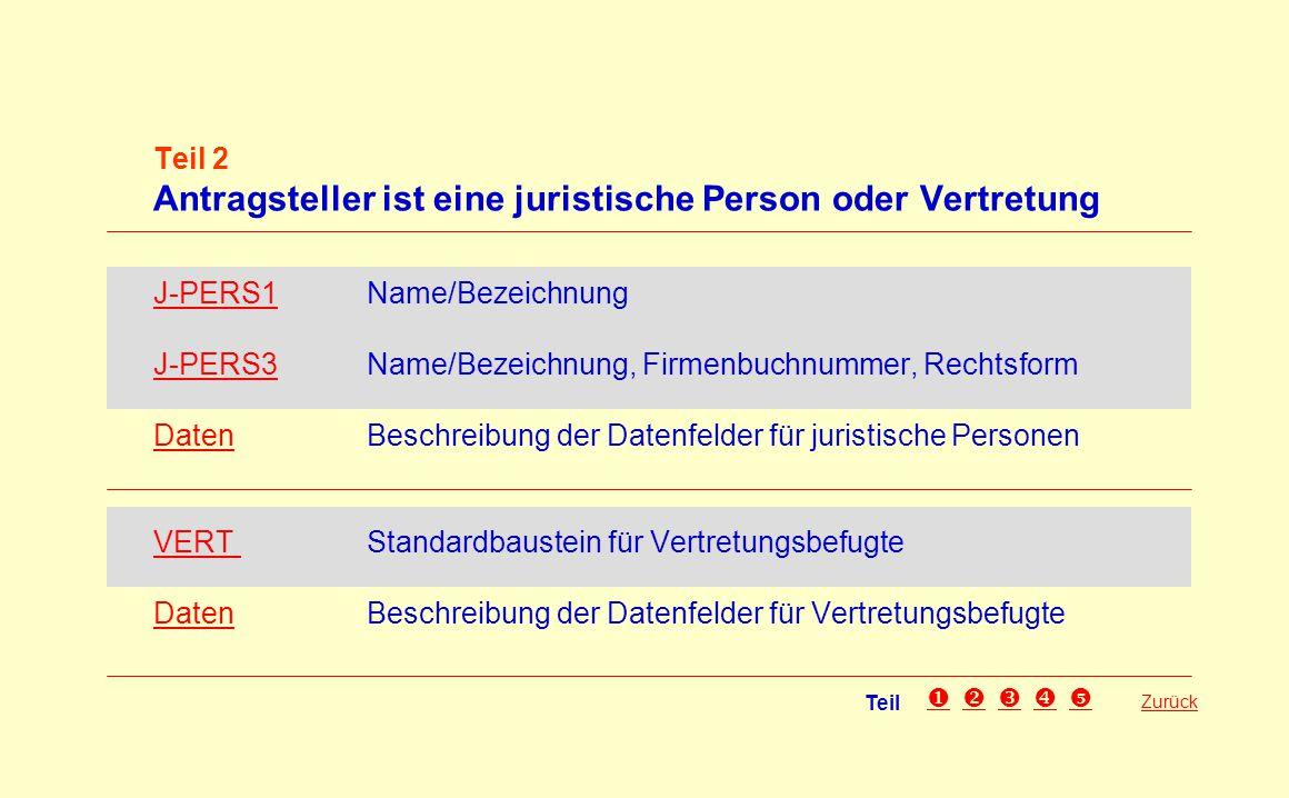 Teil 2 Antragsteller ist eine juristische Person oder Vertretung J-PERS1J-PERS1 Name/Bezeichnung J-PERS3J-PERS3 Name/Bezeichnung, Firmenbuchnummer, Rechtsform DatenDatenBeschreibung der Datenfelder für juristische Personen VERT VERT Standardbaustein für Vertretungsbefugte DatenDatenBeschreibung der Datenfelder für Vertretungsbefugte Zurück Teil 