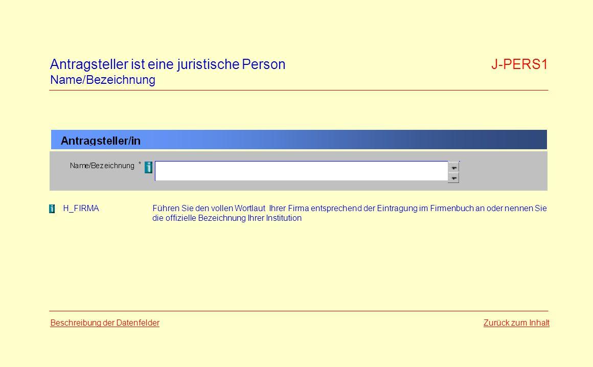 Zurück zum InhaltBeschreibung der Datenfelder H_FIRMAFühren Sie den vollen Wortlaut Ihrer Firma entsprechend der Eintragung im Firmenbuch an oder nennen Sie die offizielle Bezeichnung Ihrer Institution Antragsteller ist eine juristische Person J-PERS1 Name/Bezeichnung