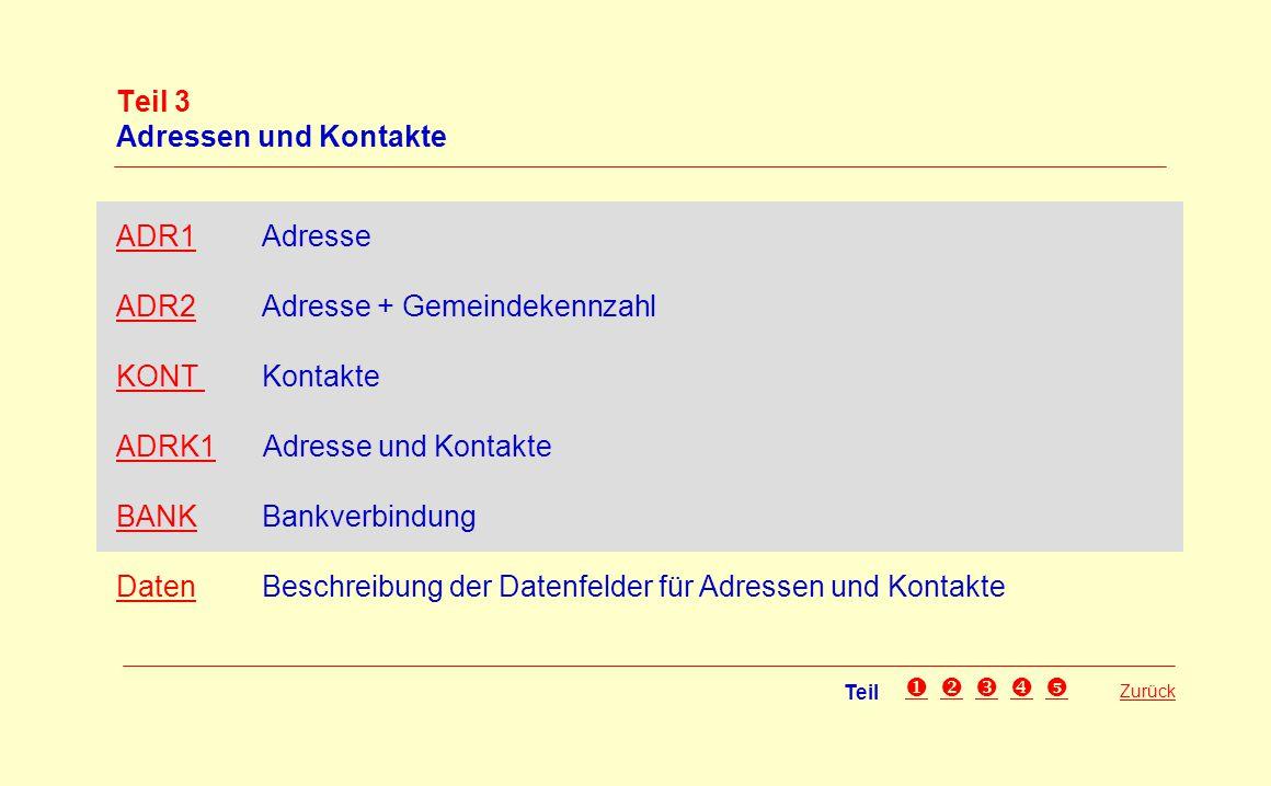 Teil 3 Adressen und Kontakte ADR1ADR1 Adresse ADR2ADR2 Adresse + Gemeindekennzahl KONTKONT Kontakte ADRK1ADRK1 Adresse und Kontakte BANKBANK Bankverbi
