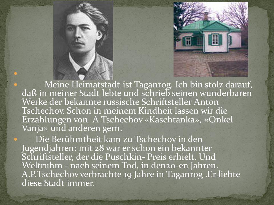 Meine Heimatstadt ist Taganrog. Ich bin stolz darauf, daß in meiner Stadt lebte und schrieb seinen wunderbaren Werke der bekannte russische Schriftste
