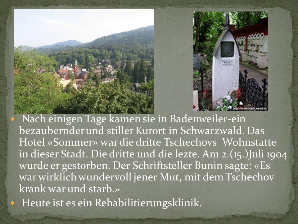 Nach einigen Tage kamen sie in Badenweiler-ein bezaubernder und stiller Kurort in Schwarzwald. Das Hotel «Sommer» war die dritte Tschechovs Wohnstatte