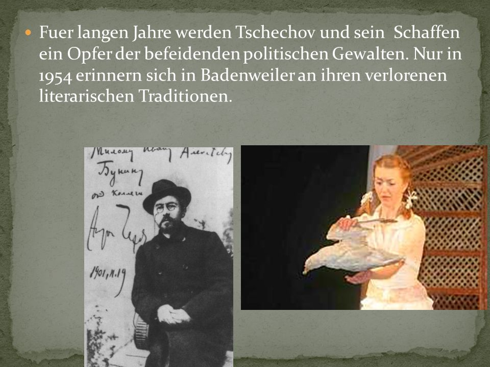 Fuer langen Jahre werden Tschechov und sein Schaffen ein Opfer der befeidenden politischen Gewalten. Nur in 1954 erinnern sich in Badenweiler an ihren