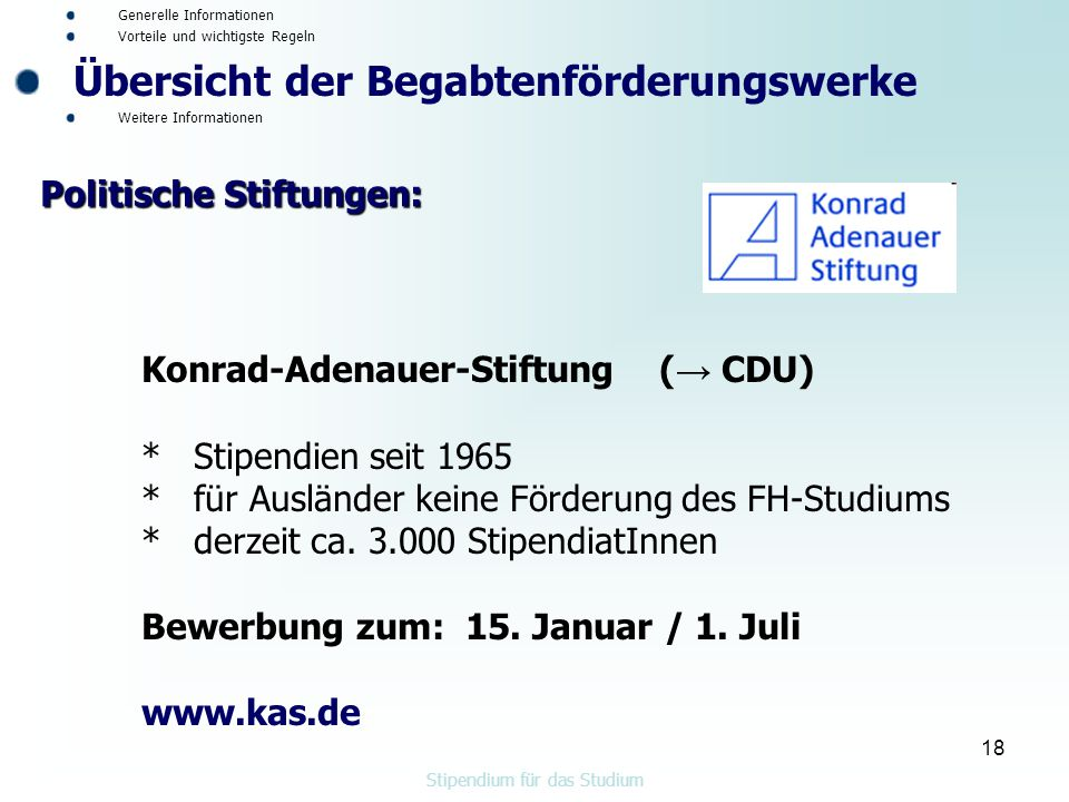 18 Konrad-Adenauer-Stiftung ( → CDU) * Stipendien seit 1965 * für Ausländer keine Förderung des FH-Studiums * derzeit ca.