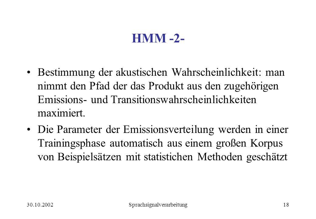 30.10.2002Sprachsignalverarbeitung18 HMM -2- Bestimmung der akustischen Wahrscheinlichkeit: man nimmt den Pfad der das Produkt aus den zugehörigen Emissions- und Transitionswahrscheinlichkeiten maximiert.