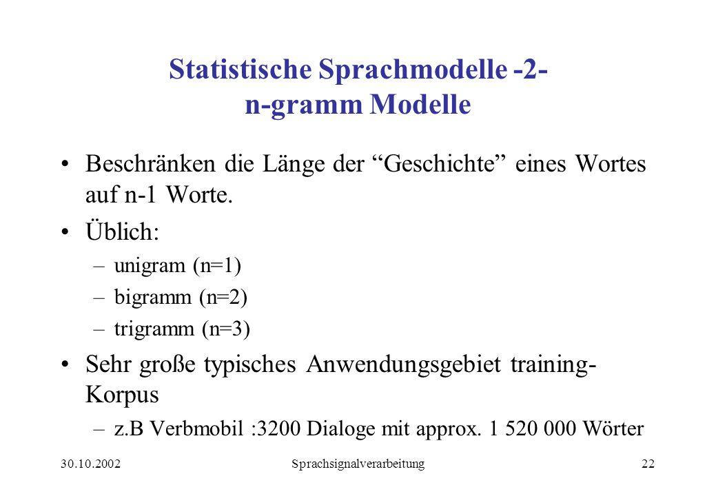 30.10.2002Sprachsignalverarbeitung22 Statistische Sprachmodelle -2- n-gramm Modelle Beschränken die Länge der Geschichte eines Wortes auf n-1 Worte.