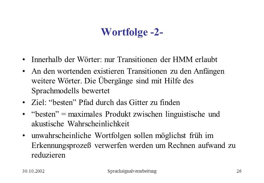 30.10.2002Sprachsignalverarbeitung26 Wortfolge -2- Innerhalb der Wörter: nur Transitionen der HMM erlaubt An den wortenden existieren Transitionen zu den Anfängen weitere Wörter.