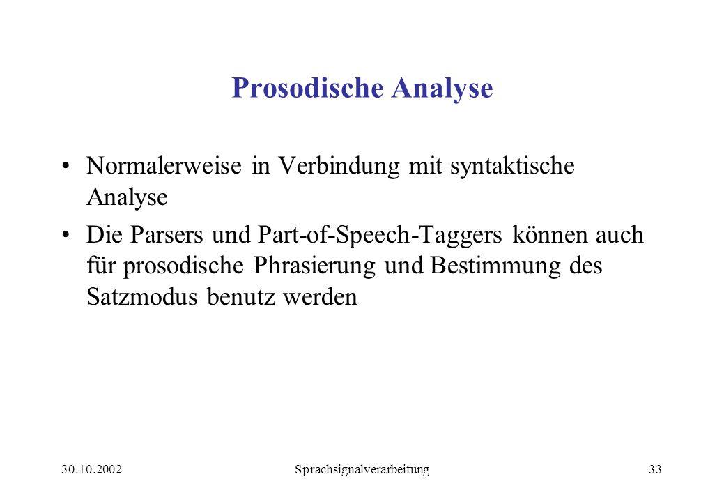 30.10.2002Sprachsignalverarbeitung33 Prosodische Analyse Normalerweise in Verbindung mit syntaktische Analyse Die Parsers und Part-of-Speech-Taggers können auch für prosodische Phrasierung und Bestimmung des Satzmodus benutz werden