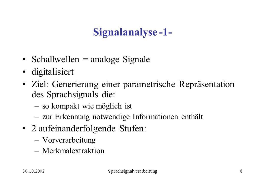 30.10.2002Sprachsignalverarbeitung8 Signalanalyse -1- Schallwellen = analoge Signale digitalisiert Ziel: Generierung einer parametrische Repräsentation des Sprachsignals die: –so kompakt wie möglich ist –zur Erkennung notwendige Informationen enthält 2 aufeinanderfolgende Stufen: –Vorverarbeitung –Merkmalextraktion
