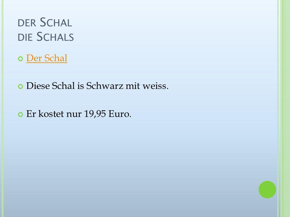 DER S CHAL DIE S CHALS Der Schal Diese Schal is Schwarz mit weiss. Er kostet nur 19,95 Euro.