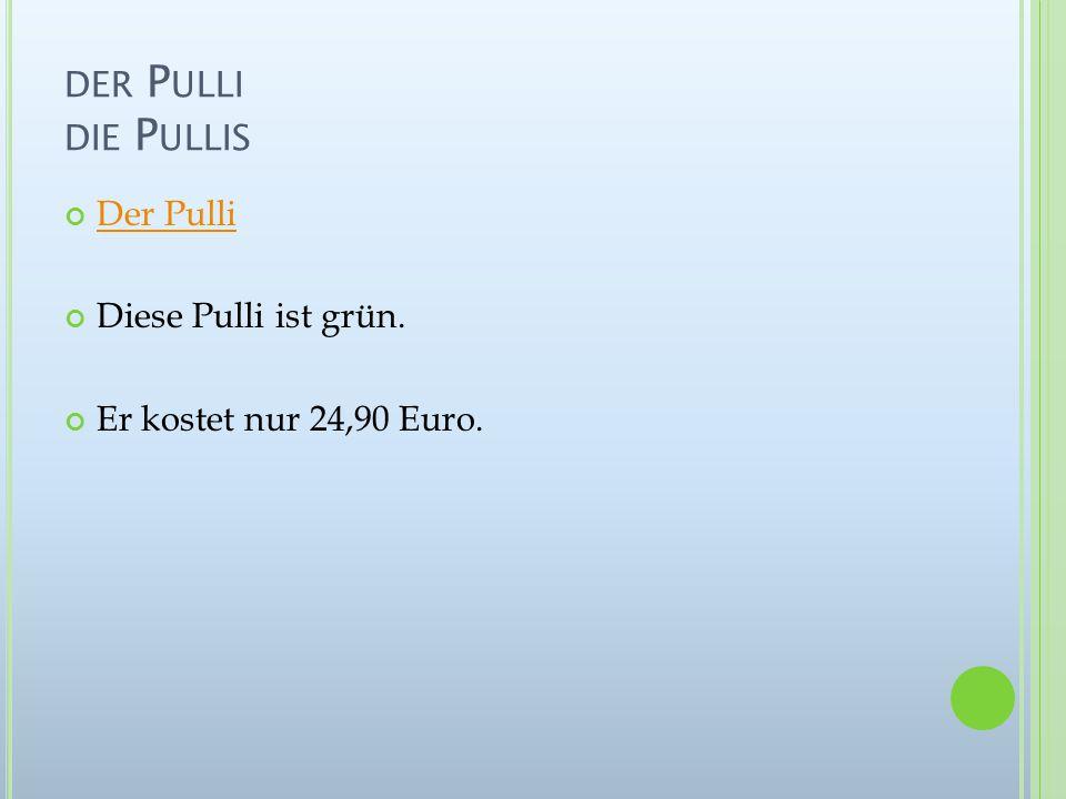 DER P ULLI DIE P ULLIS Der Pulli Diese Pulli ist grün. Er kostet nur 24,90 Euro.