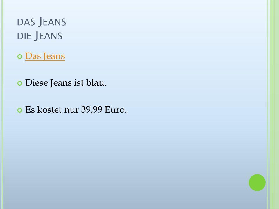 DAS J EANS DIE J EANS Das Jeans Diese Jeans ist blau. Es kostet nur 39,99 Euro.