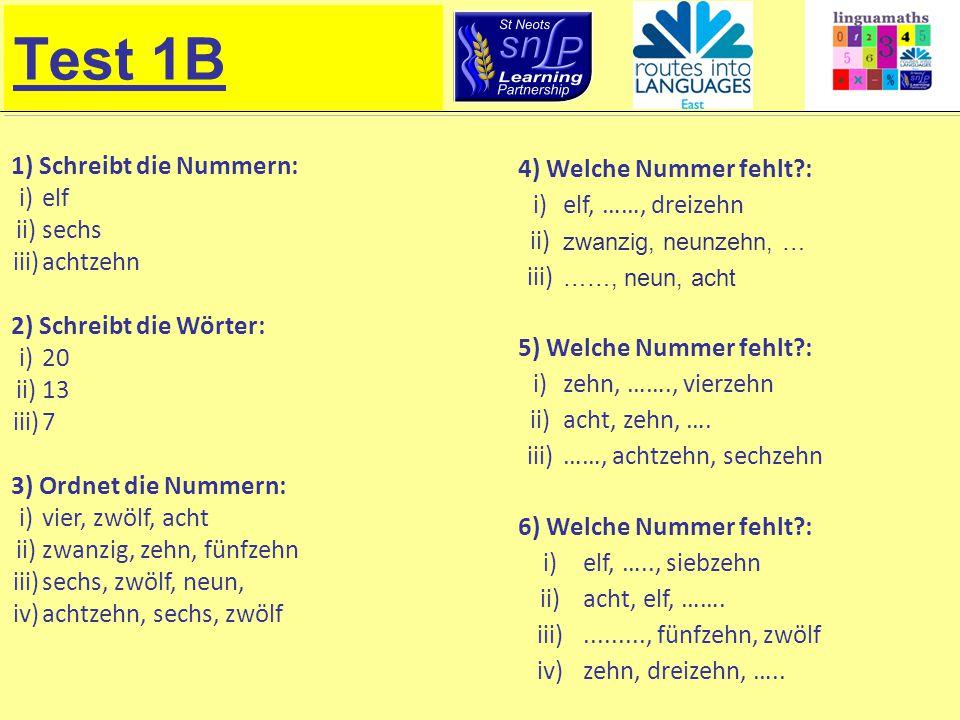 Test 1B 1) Schreibt die Nummern: i)elf ii)sechs iii)achtzehn 2) Schreibt die Wörter: i)20 ii)13 iii)7 3) Ordnet die Nummern: i)vier, zwölf, acht ii)zw