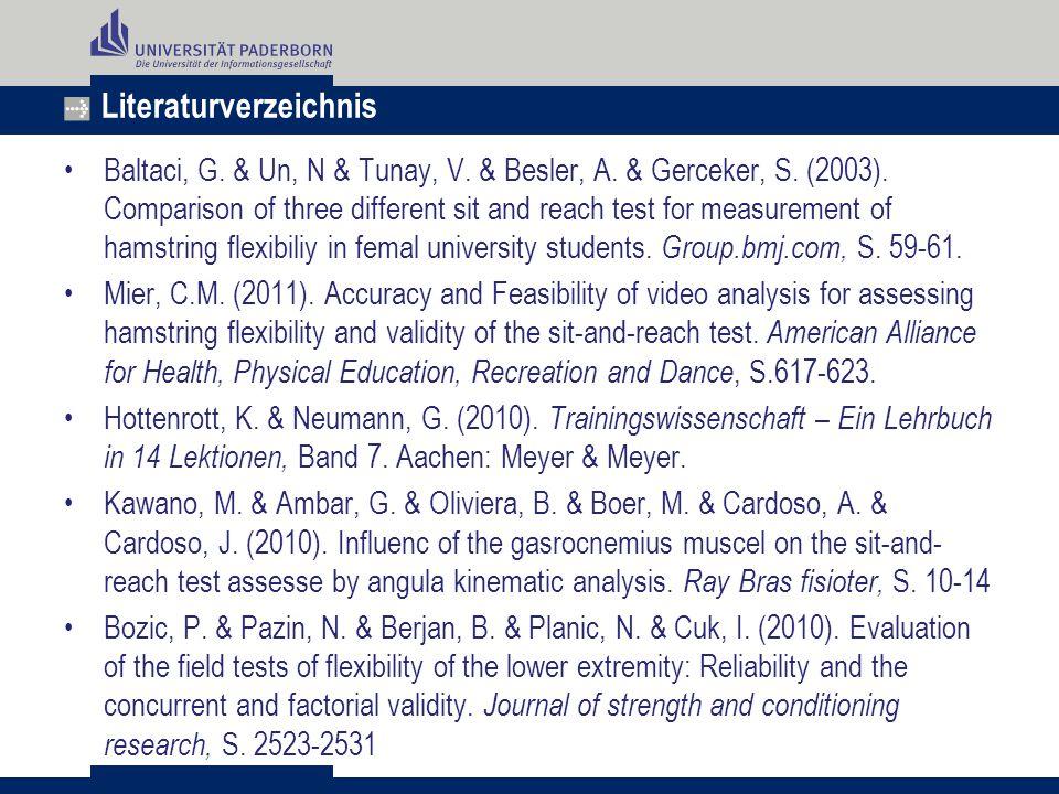 Literaturverzeichnis Baltaci, G. & Un, N & Tunay, V. & Besler, A. & Gerceker, S. (2003). Comparison of three different sit and reach test for measurem