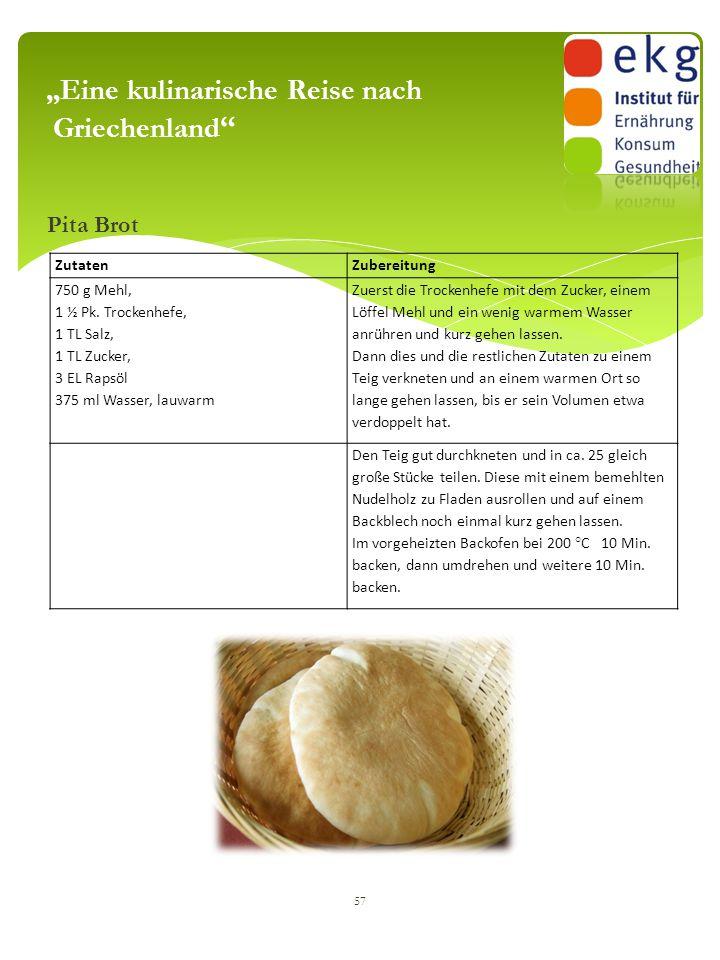 """Pita Brot 57 """"Eine kulinarische Reise nach Griechenland """" ZutatenZubereitung 750 g Mehl, 1 ½ Pk. Trockenhefe, 1 TL Salz, 1 TL Zucker, 3 EL Rapsöl 375"""