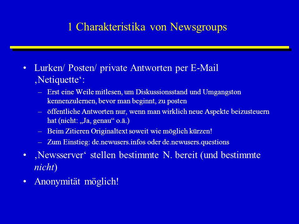 """1 Charakteristika von Newsgroups Lurken/ Posten/ private Antworten per E-Mail 'Netiquette': –Erst eine Weile mitlesen, um Diskussionsstand und Umgangston kennenzulernen, bevor man beginnt, zu posten –öffentliche Antworten nur, wenn man wirklich neue Aspekte beizusteuern hat (nicht: """"Ja, genau o.ä.) –Beim Zitieren Originaltext soweit wie möglich kürzen."""
