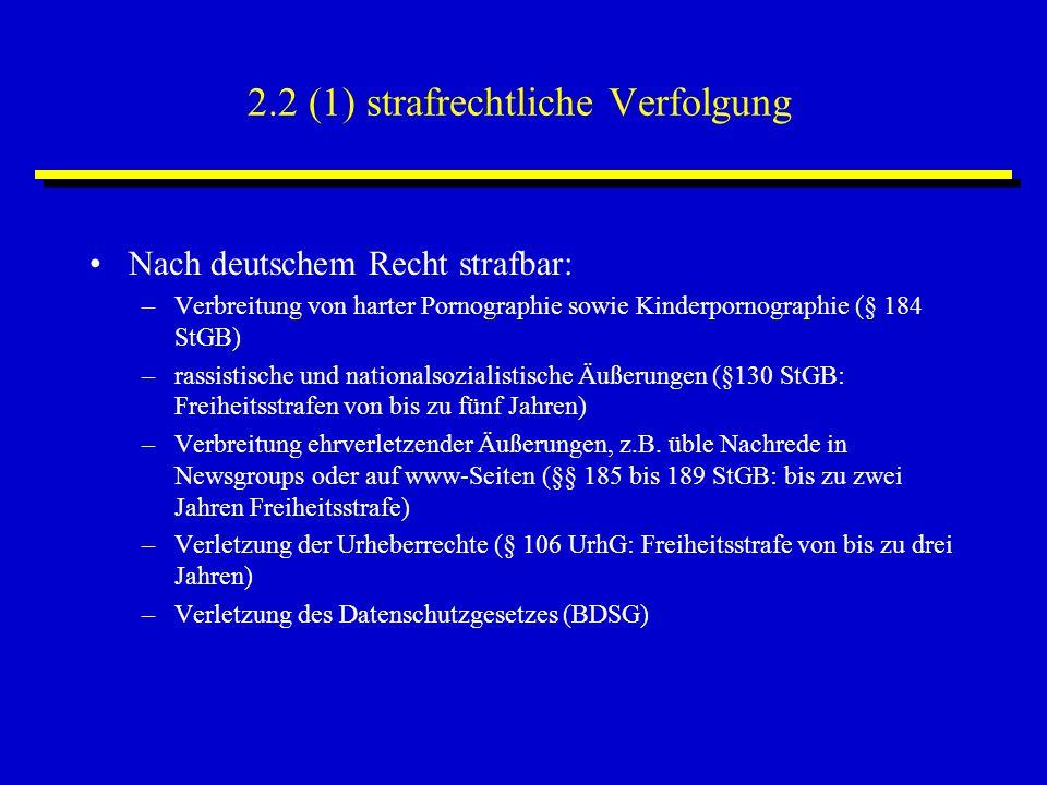 2.2 (1) strafrechtliche Verfolgung Nach deutschem Recht strafbar: –Verbreitung von harter Pornographie sowie Kinderpornographie (§ 184 StGB) –rassistische und nationalsozialistische Äußerungen (§130 StGB: Freiheitsstrafen von bis zu fünf Jahren) –Verbreitung ehrverletzender Äußerungen, z.B.