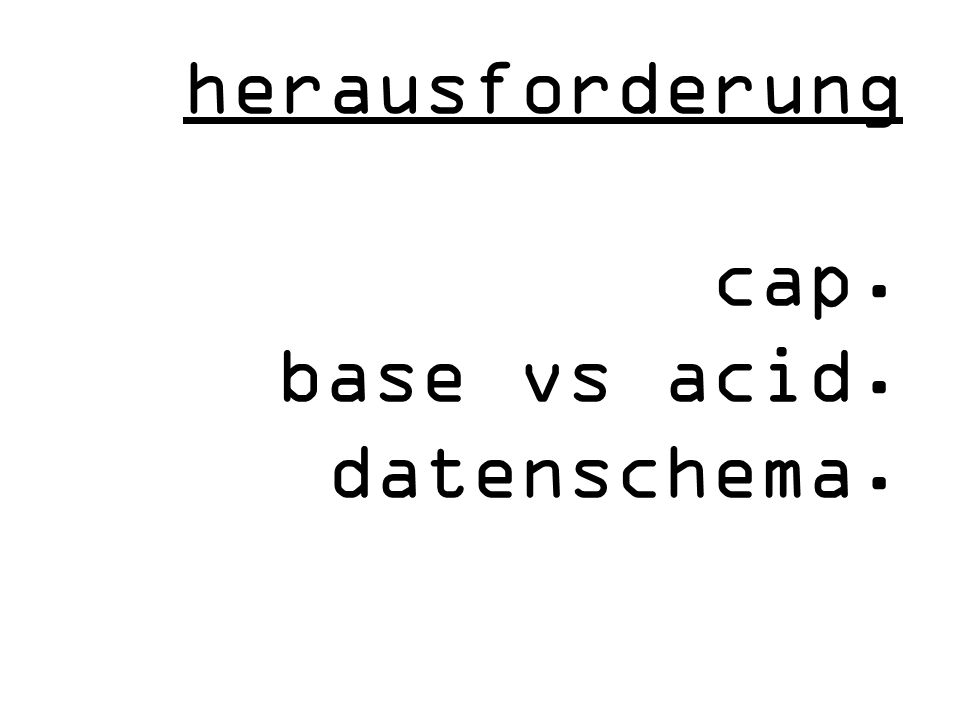 herausforderung cap. base vs acid. datenschema.