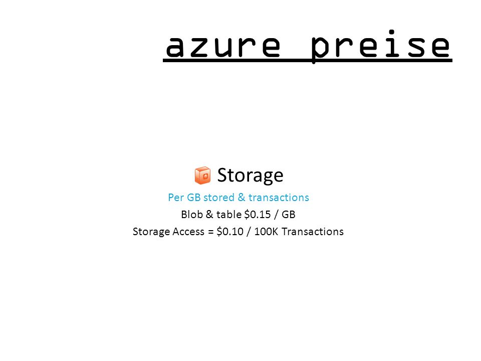azure preise Storage Per GB stored & transactions Blob & table $0.15 / GB Storage Access = $0.10 / 100K Transactions