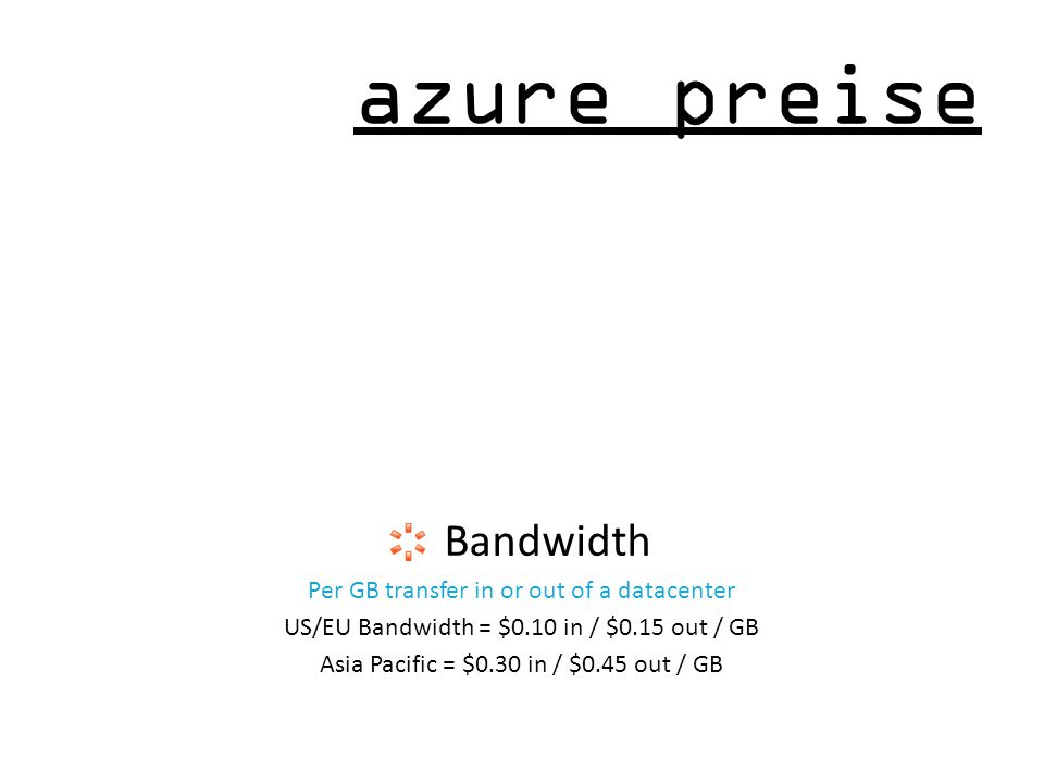 azure preise Bandwidth Per GB transfer in or out of a datacenter US/EU Bandwidth = $0.10 in / $0.15 out / GB Asia Pacific = $0.30 in / $0.45 out / GB