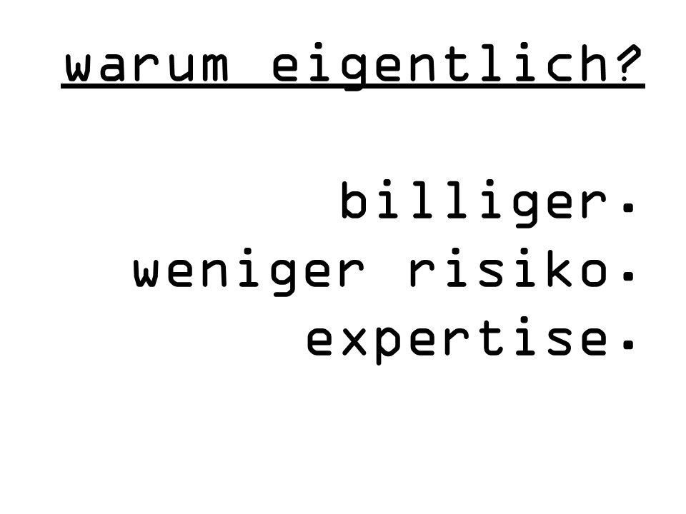 warum eigentlich billiger. weniger risiko. expertise.