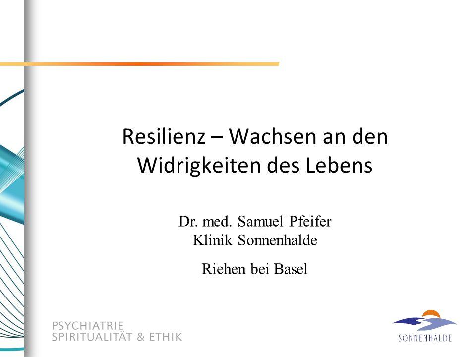Resilienz – Wachsen an den Widrigkeiten des Lebens Dr. med. Samuel Pfeifer Klinik Sonnenhalde Riehen bei Basel