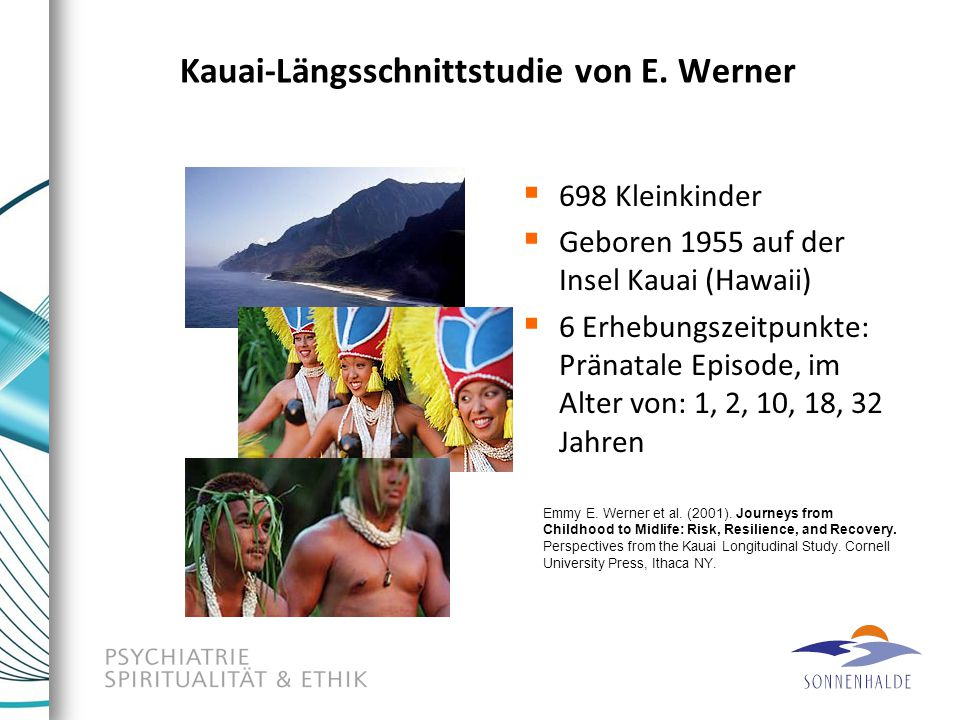 Kauai-Längsschnittstudie von E. Werner  698 Kleinkinder  Geboren 1955 auf der Insel Kauai (Hawaii)  6 Erhebungszeitpunkte: Pränatale Episode, im Al