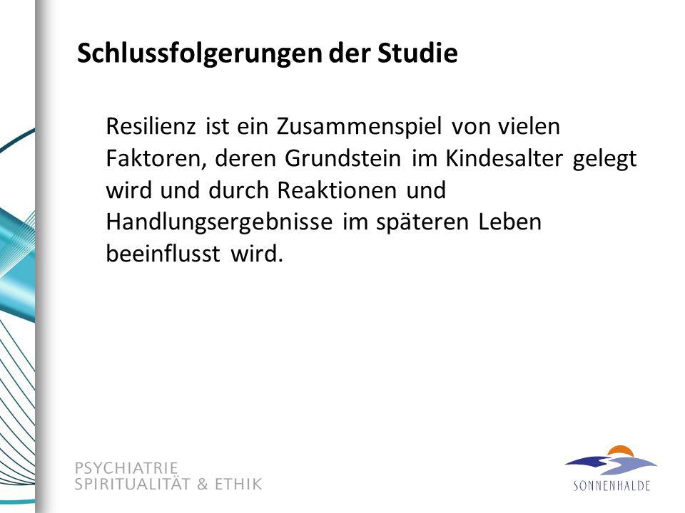 Schlussfolgerungen der Studie Resilienz ist ein Zusammenspiel von vielen Faktoren, deren Grundstein im Kindesalter gelegt wird und durch Reaktionen un