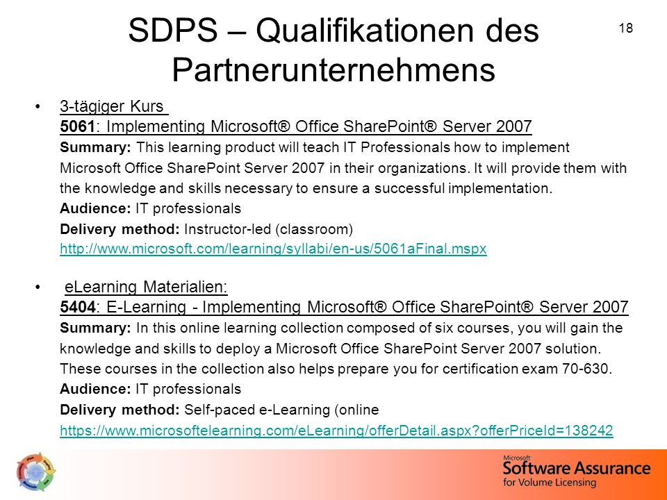 18 SDPS – Qualifikationen des Partnerunternehmens 3-tägiger Kurs 5061: Implementing Microsoft® Office SharePoint® Server 2007 Summary: This learning product will teach IT Professionals how to implement Microsoft Office SharePoint Server 2007 in their organizations.
