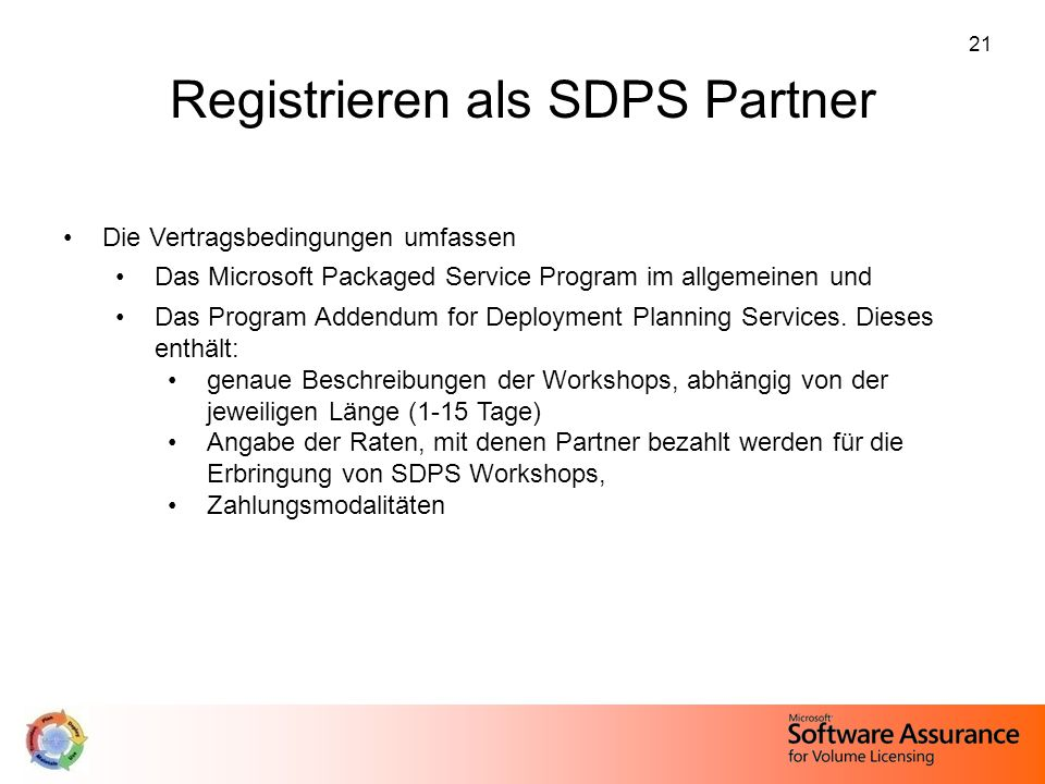 21 Registrieren als SDPS Partner Die Vertragsbedingungen umfassen Das Microsoft Packaged Service Program im allgemeinen und Das Program Addendum for Deployment Planning Services.