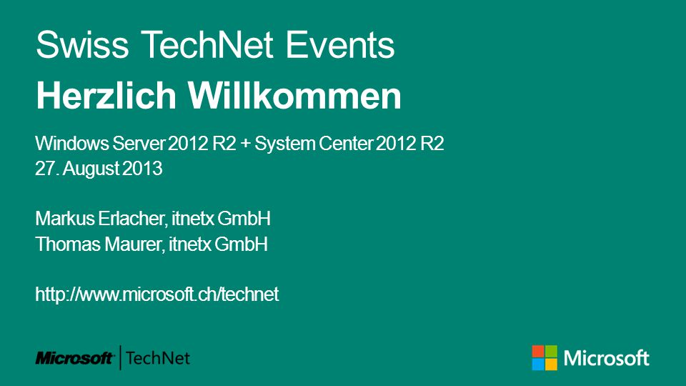 Swiss TechNet Events Herzlich Willkommen Windows Server 2012 R2 + System Center 2012 R2 27. August 2013 Markus Erlacher, itnetx GmbH Thomas Maurer, it