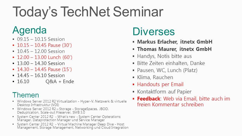 Today's TechNet Seminar Diverses  Markus Erlacher, itnetx GmbH  Thomas Maurer, itnetx GmbH  Handys, Notis bitte aus  Bitte Zeiten einhalten, Danke  Pausen, WC, Lunch (Platz)  Klima, Rauchen  Handouts per Email  Kontaktform auf Papier  Feedback: Web via Email, bitte auch im freien Kommentar schreiben Agenda  09.15 – 10.15 Session  10.15 – 10.45 Pause (30')  10.45 – 12.00 Session  12.00 – 13.00 Lunch (60')  13.00 – 14.30 Session  14.30 – 14.45 Pause (15')  14.45 – 16.10 Session  16.10 Q&A + Ende Themen  Windows Server 2012 R2 Virtualization - Hyper-V, Netzwerk & virtuelle Desktop Infrastruktur (VDI)  Windows Server 2012 R2 – Storage - StorageSpaces, JBOD, Deduplication, Scale-out Fileserver, SMB 3.0  System Center 2012 R2 - What's new - System Center Opterations Manager, Dataprotection Manager und Service Manager  System Center 2012 R2 - Virtual Machine Manager Deep Dive - Host Management, Storage Management, Networking und Cloud Integration