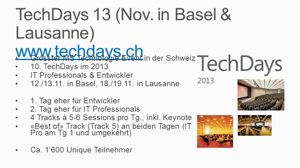 TechDays 13 (Nov. in Basel & Lausanne) www.techdays.ch www.techdays.ch Grösster MS Technologie Event in der Schweiz 10. TechDays im 2013 IT Profession