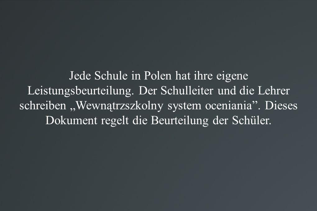 """Jede Schule in Polen hat ihre eigene Leistungsbeurteilung. Der Schulleiter und die Lehrer schreiben """"Wewnątrzszkolny system oceniania"""". Dieses Dokumen"""