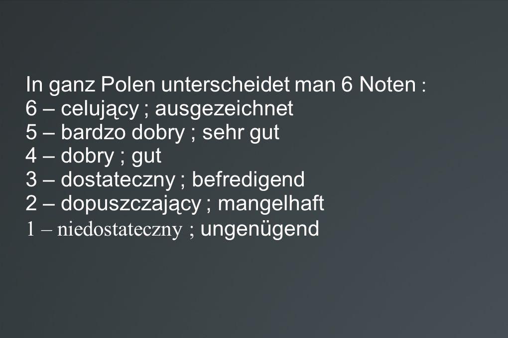 In ganz Polen unterscheidet man 6 Noten : 6 – celujący ; ausgezeichnet 5 – bardzo dobry ; sehr gut 4 – dobry ; gut 3 – dostateczny ; befredigend 2 – d