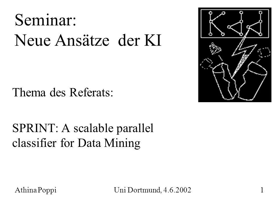 Seminar: Neue Ansätze der KI Thema des Referats: SPRINT: A scalable parallel classifier for Data Mining Athina Poppi Uni Dortmund, 4.6.2002 1