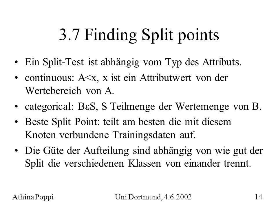 3.7 Finding Split points Ein Split-Test ist abhängig vom Typ des Attributs. continuous: A<x, x ist ein Attributwert von der Wertebereich von A. catego