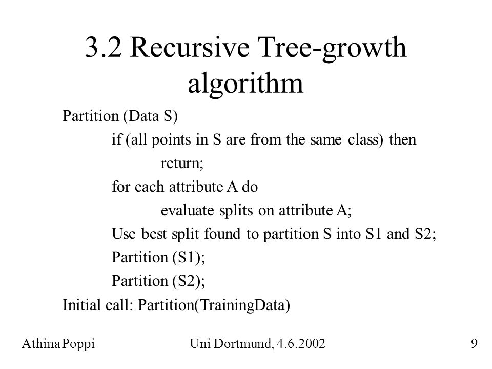 3.2 Recursive Tree-growth algorithm Athina Poppi Uni Dortmund, 4.6.2002 9 Partition (Data S) if (all points in S are from the same class) then return;